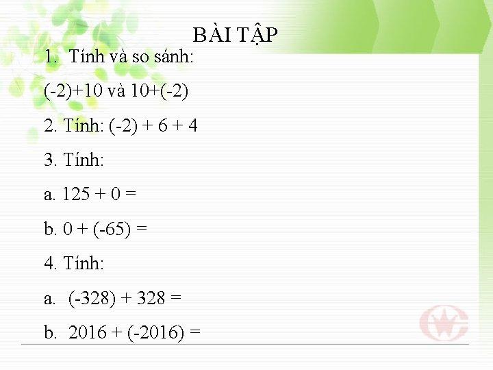 BÀI TẬP 1. Tính và so sánh: (-2)+10 và 10+(-2) 2. Tính: (-2) +