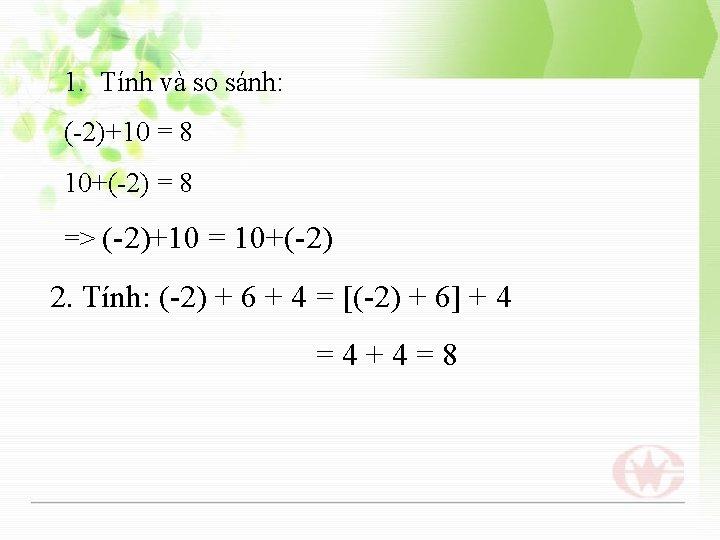 1. Tính và so sánh: (-2)+10 = 8 10+(-2) = 8 => (-2)+10 =