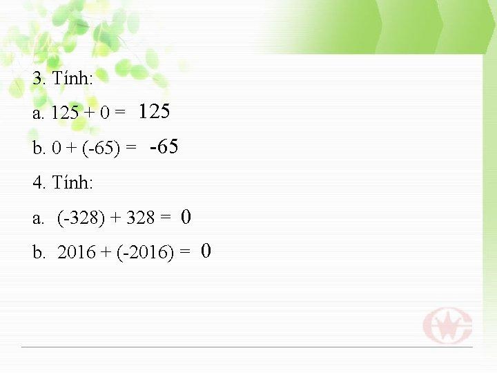 3. Tính: a. 125 + 0 = 125 b. 0 + (-65) = -65