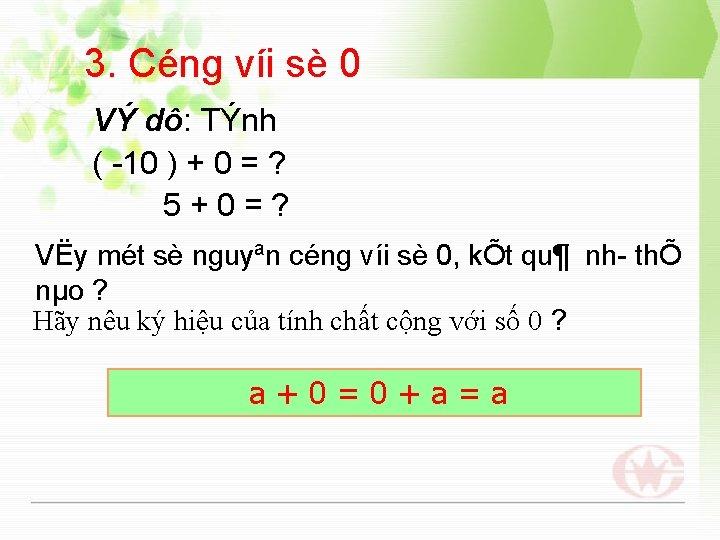 3. Céng víi sè 0 VÝ dô: TÝnh ( 10 ) + 0 =
