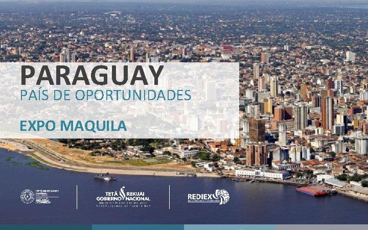 PARAGUAY PAÍS DE OPORTUNIDADES v EXPO MAQUILA