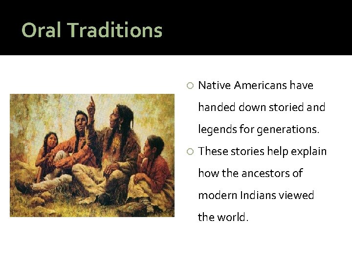 Oral Traditions Native Americans have handed down storied and legends for generations. These stories