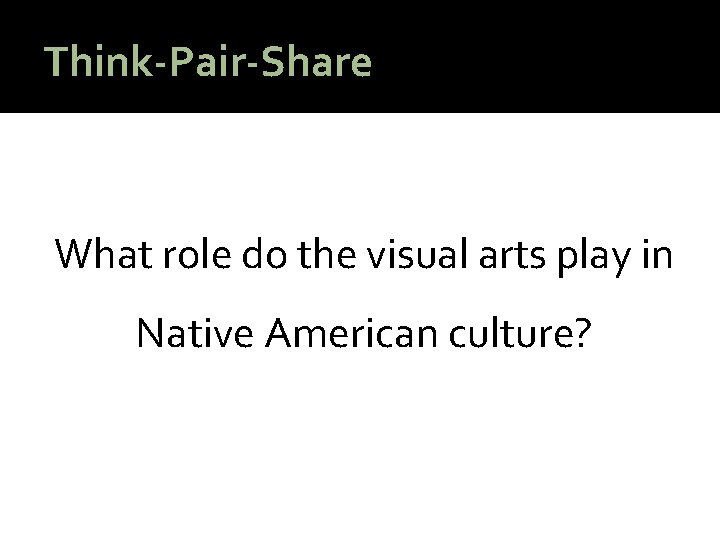 Think-Pair-Share What role do the visual arts play in Native American culture?
