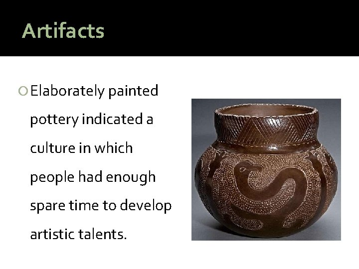 Artifacts Elaborately painted pottery indicated a culture in which people had enough spare time