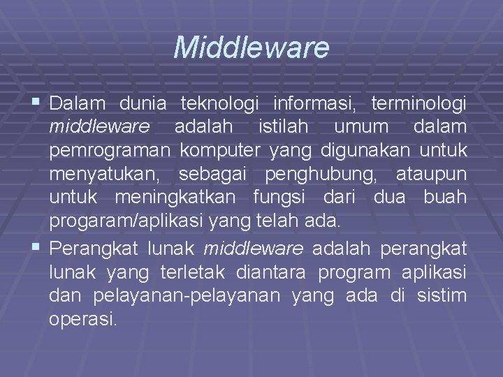 Middleware § Dalam dunia teknologi informasi, terminologi middleware adalah istilah umum dalam pemrograman komputer