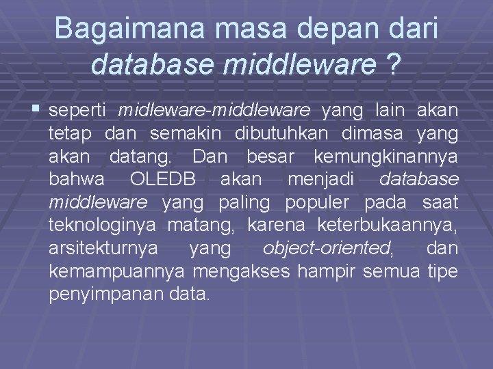 Bagaimana masa depan dari database middleware ? § seperti midleware-middleware yang lain akan tetap