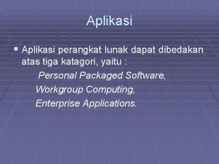 Aplikasi § Aplikasi perangkat lunak dapat dibedakan atas tiga katagori, yaitu : Personal Packaged