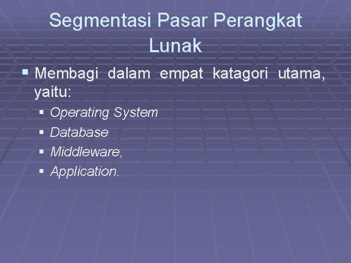 Segmentasi Pasar Perangkat Lunak § Membagi dalam empat katagori utama, yaitu: § Operating System