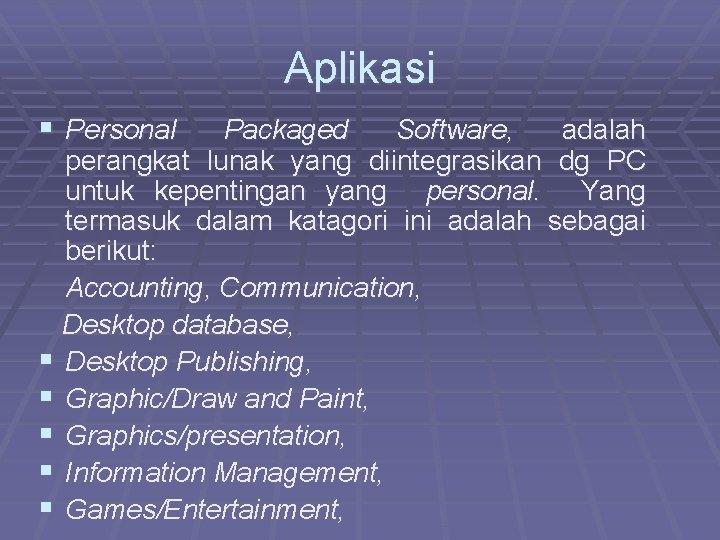 Aplikasi § Personal Packaged Software, adalah perangkat lunak yang diintegrasikan dg PC untuk kepentingan