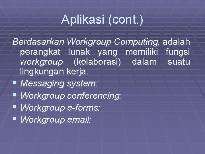 Aplikasi (cont. ) Berdasarkan Workgroup Computing, adalah perangkat lunak yang memiliki fungsi workgroup (kolaborasi)