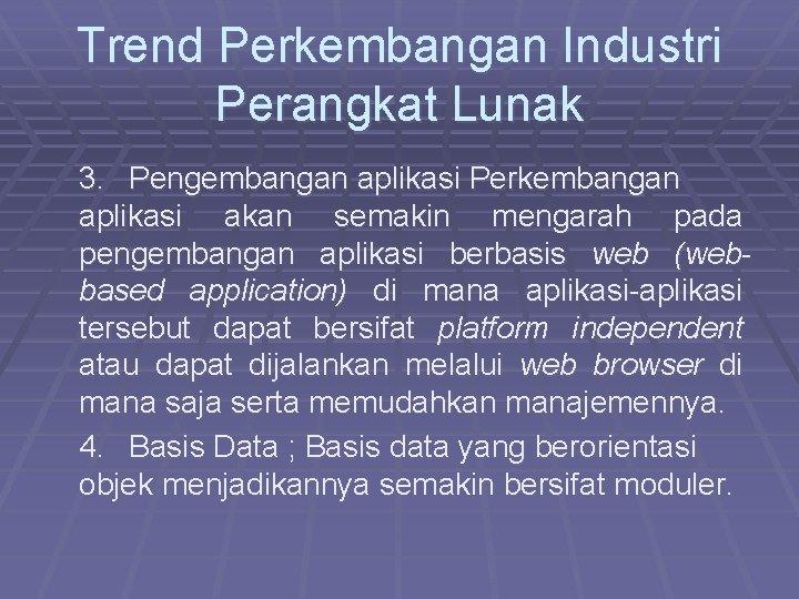 Trend Perkembangan Industri Perangkat Lunak 3. Pengembangan aplikasi Perkembangan aplikasi akan semakin mengarah pada