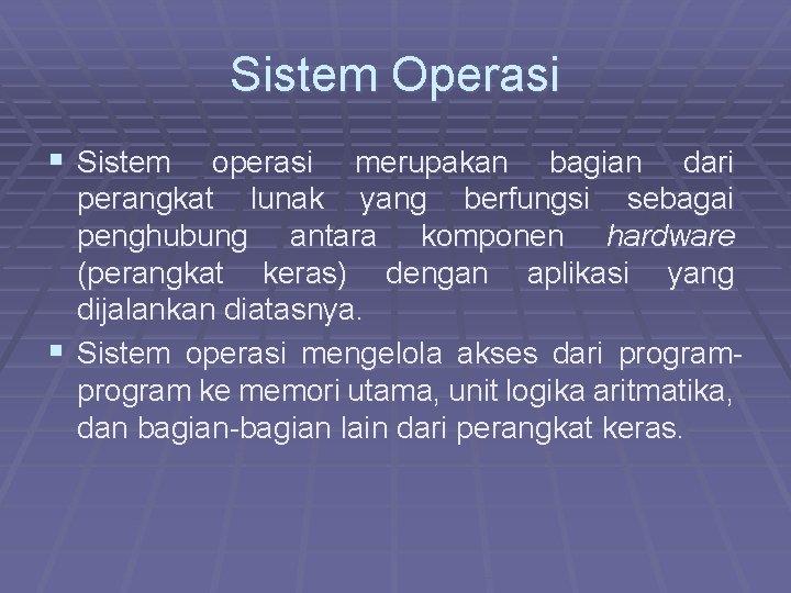 Sistem Operasi § Sistem operasi merupakan bagian dari perangkat lunak yang berfungsi sebagai penghubung