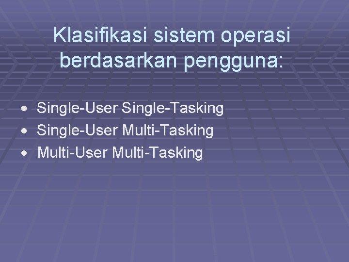Klasifikasi sistem operasi berdasarkan pengguna: · Single-User Single-Tasking · Single-User Multi-Tasking · Multi-User Multi-Tasking