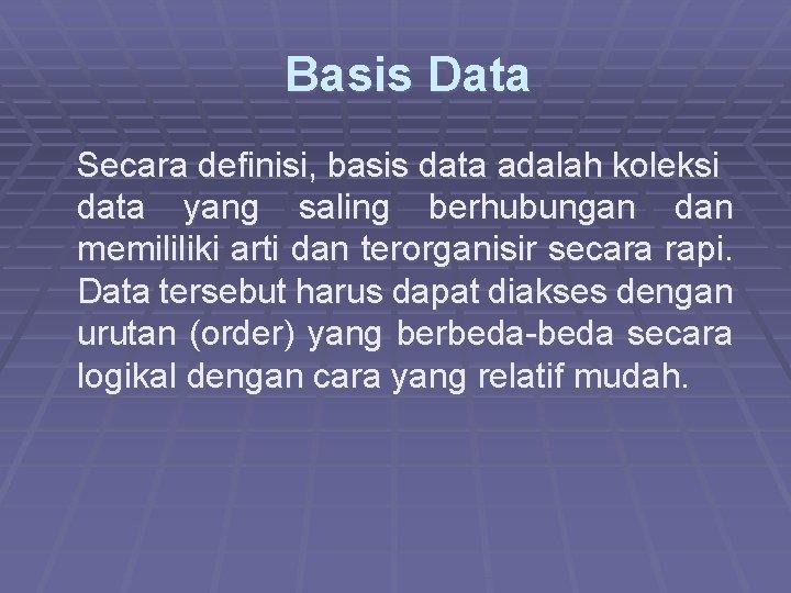 Basis Data Secara definisi, basis data adalah koleksi data yang saling berhubungan dan
