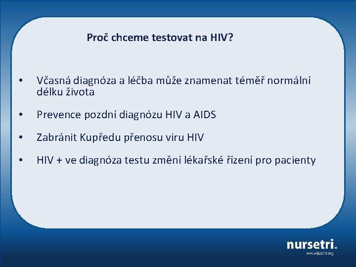 Proč chceme testovat na HIV? • Včasná diagnóza a léčba může znamenat téměř normální