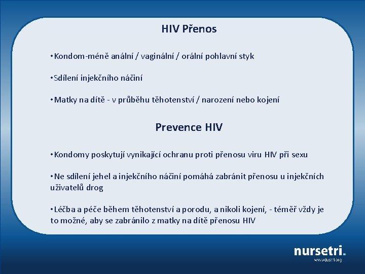 HIV Přenos • Kondom-méně anální / vaginální / orální pohlavní styk • Sdílení injekčního