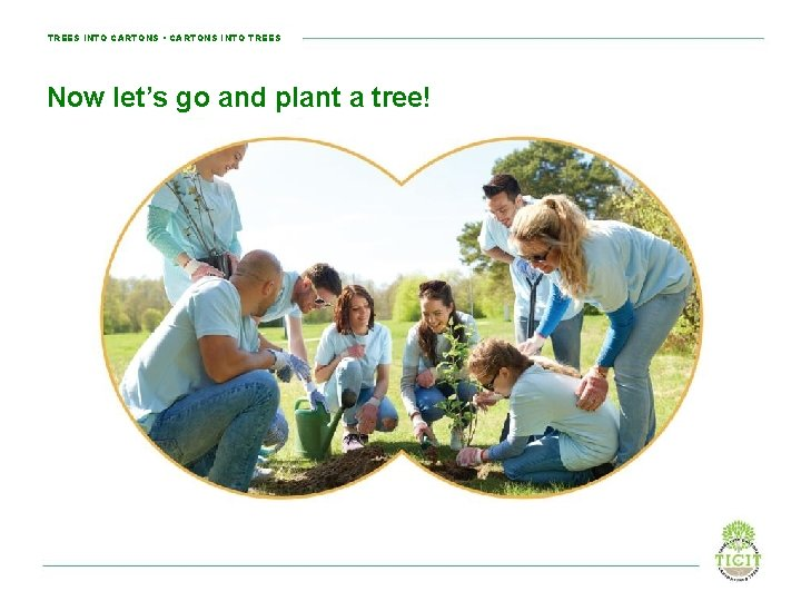 TREES INTO CARTONS • CARTONS INTO TREES Now let's go and plant a tree!