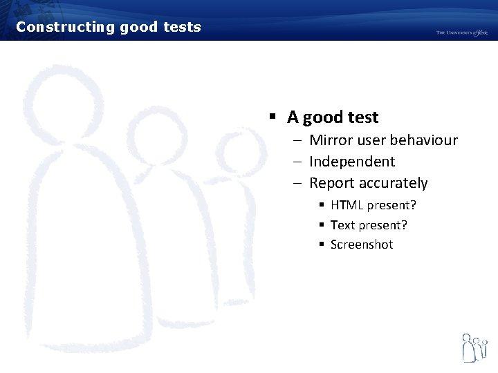 Constructing good tests § A good test – Mirror user behaviour – Independent –
