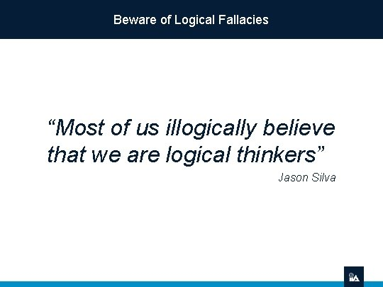 """Beware of Logical Fallacies """"Most of us illogically believe that we are logical thinkers"""""""