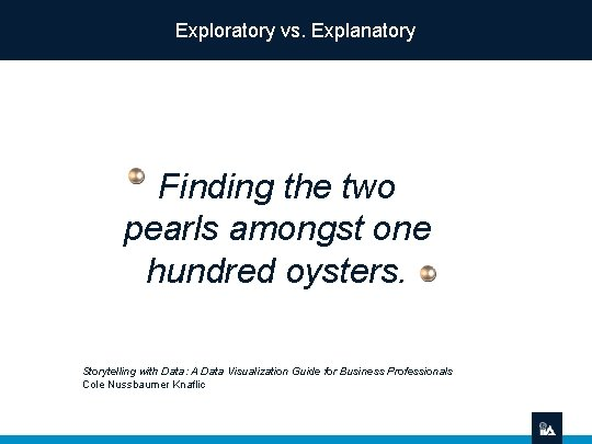 Exploratory vs. Explanatory Finding the two pearls amongst one hundred oysters. Storytelling with Data: