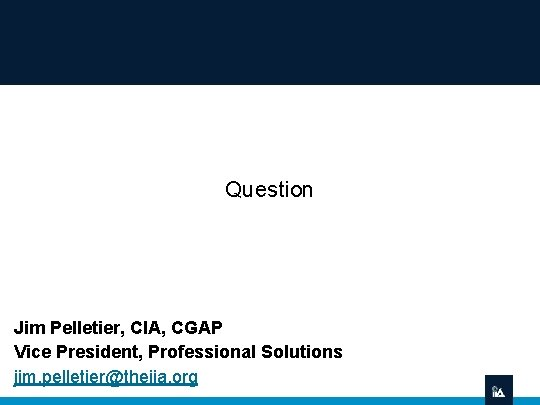 Question Jim Pelletier, CIA, CGAP Vice President, Professional Solutions jim. pelletier@theiia. org
