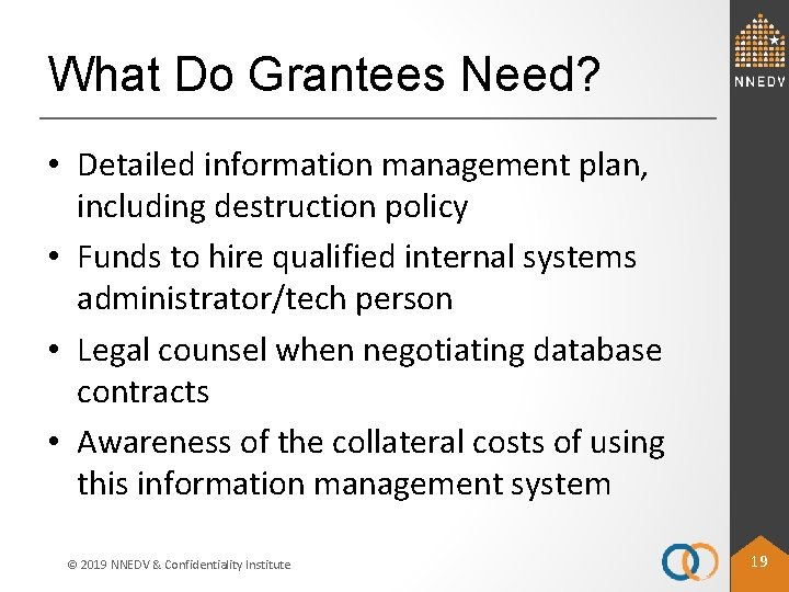 What Do Grantees Need? • Detailed information management plan, including destruction policy • Funds