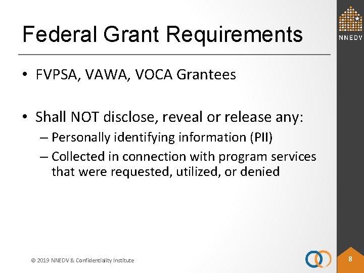 Federal Grant Requirements • FVPSA, VAWA, VOCA Grantees • Shall NOT disclose, reveal or
