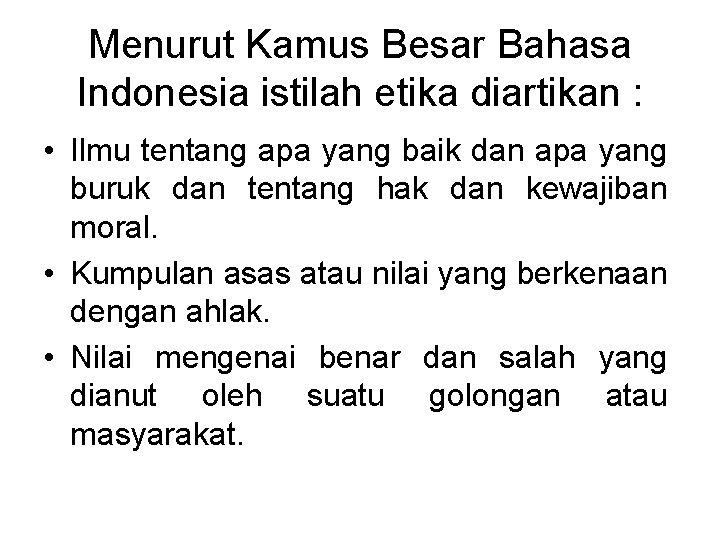 Menurut Kamus Besar Bahasa Indonesia istilah etika diartikan : • Ilmu tentang apa yang