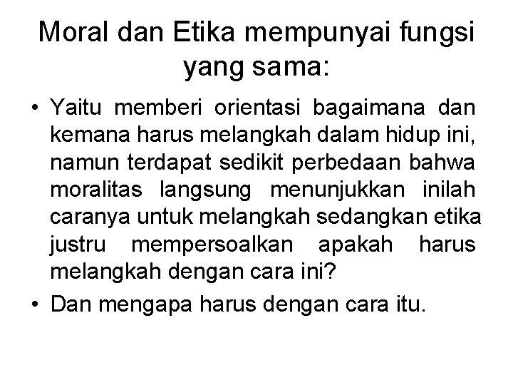 Moral dan Etika mempunyai fungsi yang sama: • Yaitu memberi orientasi bagaimana dan kemana