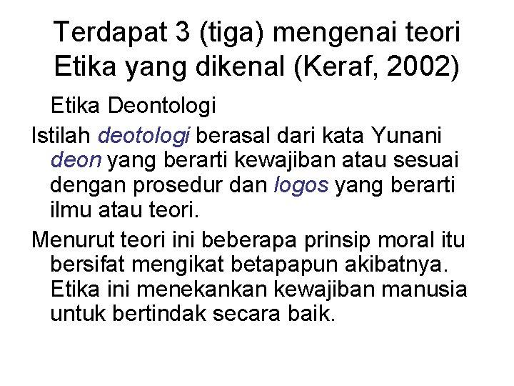 Terdapat 3 (tiga) mengenai teori Etika yang dikenal (Keraf, 2002) Etika Deontologi Istilah deotologi