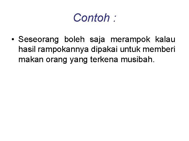 Contoh : • Seseorang boleh saja merampok kalau hasil rampokannya dipakai untuk memberi makan