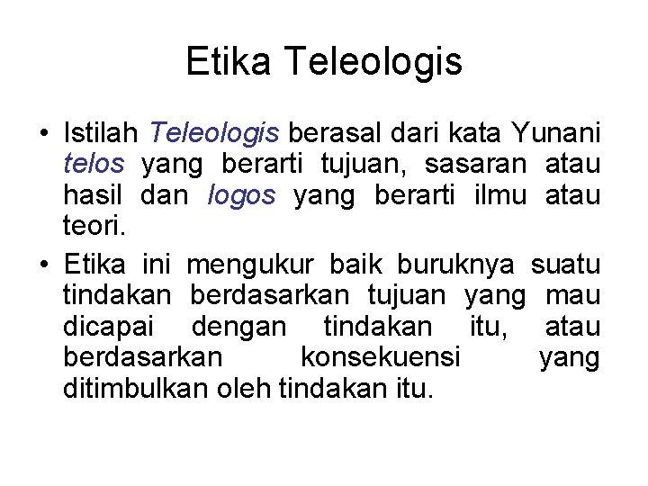Etika Teleologis • Istilah Teleologis berasal dari kata Yunani telos yang berarti tujuan, sasaran