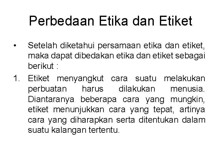 Perbedaan Etika dan Etiket • Setelah diketahui persamaan etika dan etiket, maka dapat dibedakan