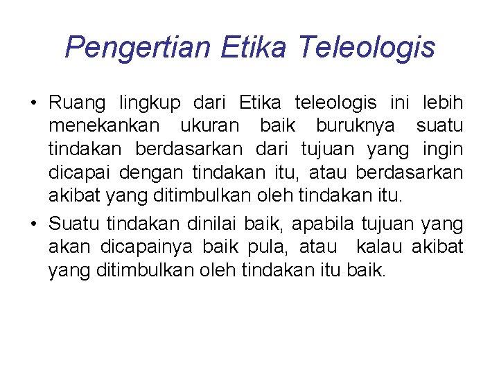 Pengertian Etika Teleologis • Ruang lingkup dari Etika teleologis ini lebih menekankan ukuran baik