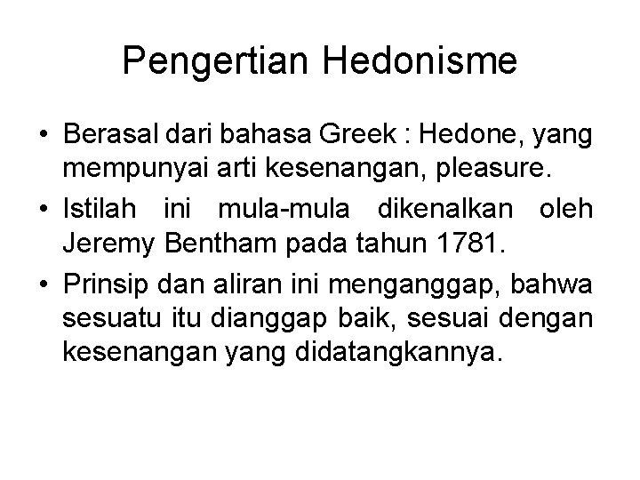Pengertian Hedonisme • Berasal dari bahasa Greek : Hedone, yang mempunyai arti kesenangan, pleasure.