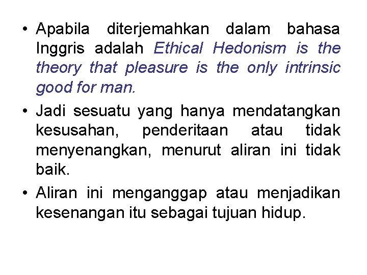 • Apabila diterjemahkan dalam bahasa Inggris adalah Ethical Hedonism is theory that pleasure