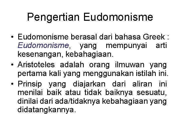 Pengertian Eudomonisme • Eudomonisme berasal dari bahasa Greek : Eudomonisme, yang mempunyai arti kesenangan,