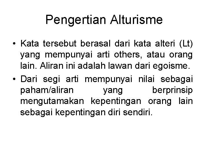 Pengertian Alturisme • Kata tersebut berasal dari kata alteri (Lt) yang mempunyai arti others,