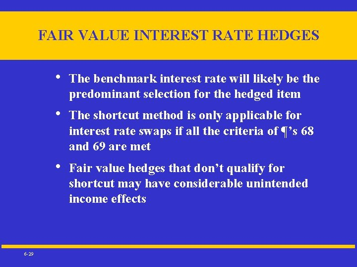 FAIR VALUE INTEREST RATE HEDGES 6 -29 • The benchmark interest rate will likely