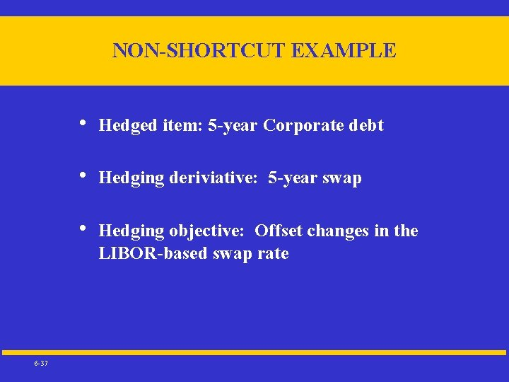 NON-SHORTCUT EXAMPLE 6 -37 • Hedged item: 5 -year Corporate debt • Hedging deriviative: