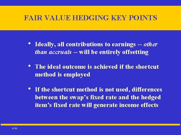 FAIR VALUE HEDGING KEY POINTS 6 -39 • Ideally, all contributions to earnings --