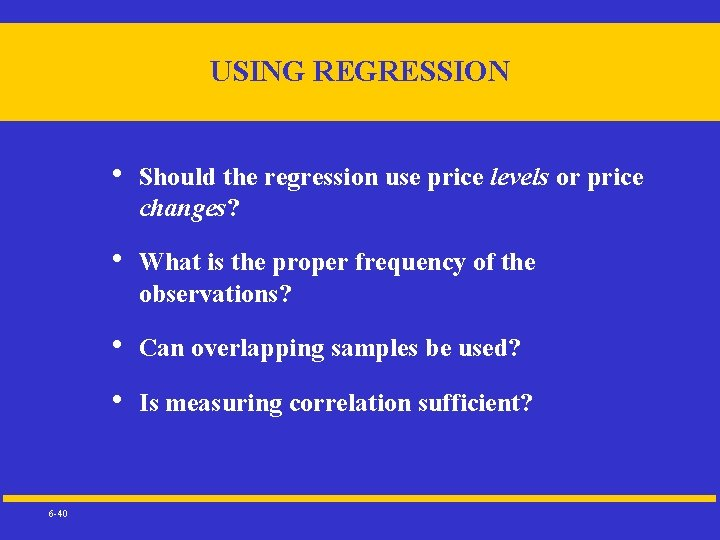 USING REGRESSION 6 -40 • Should the regression use price levels or price changes?