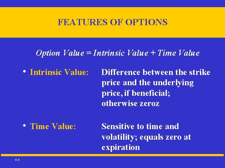 FEATURES OF OPTIONS Option Value = Intrinsic Value + Time Value 6 -8 •