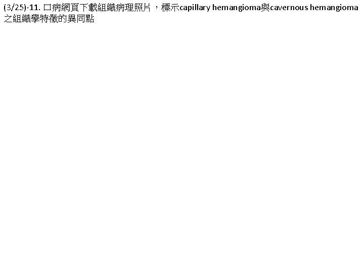 (3/25)-11. 口病網頁下載組織病理照片,標示capillary hemangioma與cavernous hemangioma 之組織學特徵的異同點