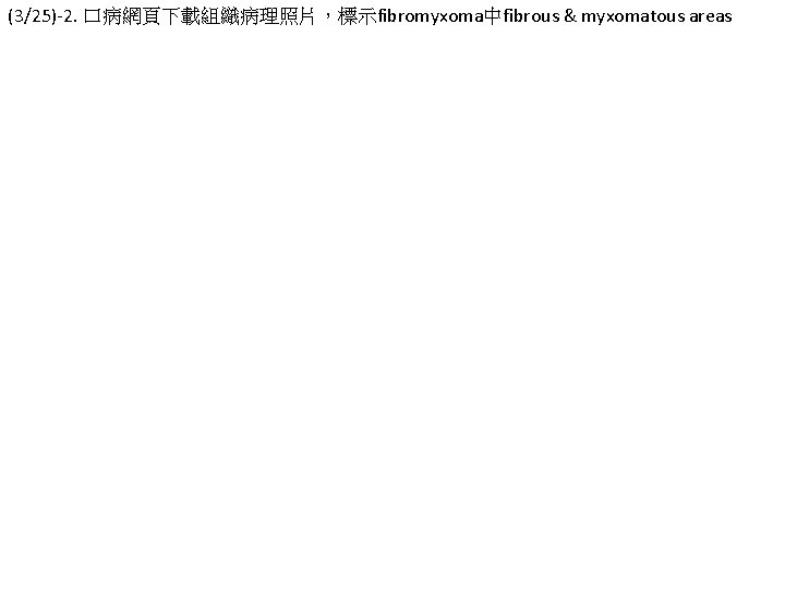 (3/25)-2. 口病網頁下載組織病理照片,標示fibromyxoma中fibrous & myxomatous areas