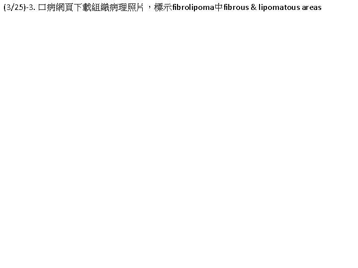 (3/25)-3. 口病網頁下載組織病理照片,標示fibrolipoma中fibrous & lipomatous areas