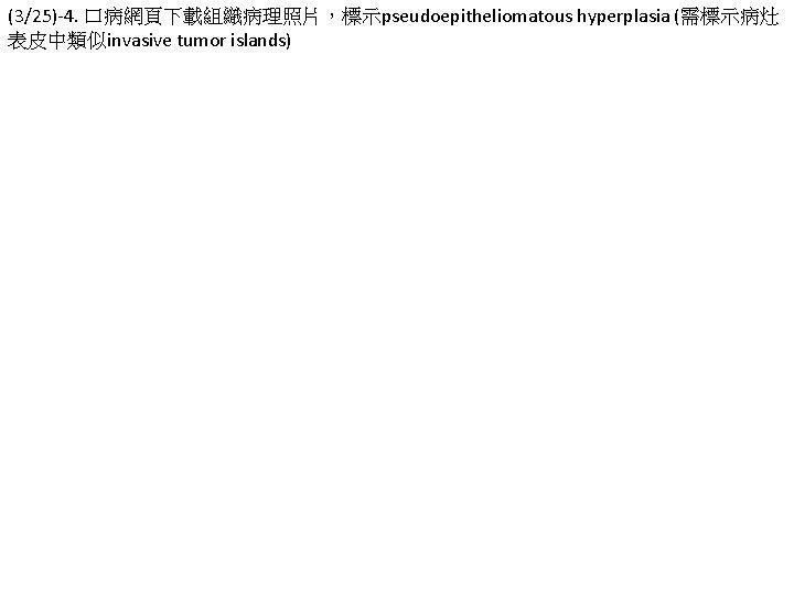 (3/25)-4. 口病網頁下載組織病理照片,標示pseudoepitheliomatous hyperplasia (需標示病灶 表皮中類似invasive tumor islands)