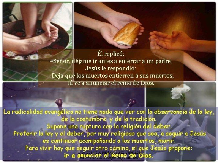 Él replicó: –Señor, déjame ir antes a enterrar a mi padre. Jesús le respondió: