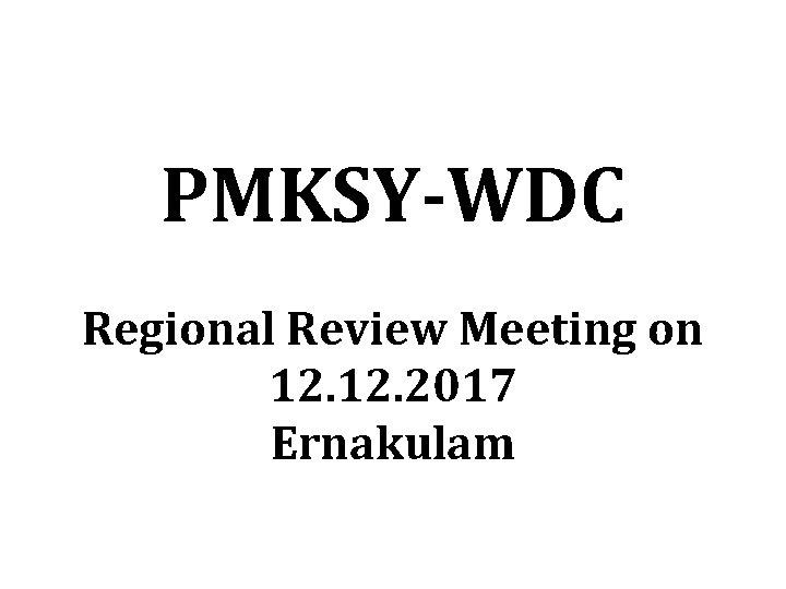 PMKSY-WDC Regional Review Meeting on 12. 2017 Ernakulam