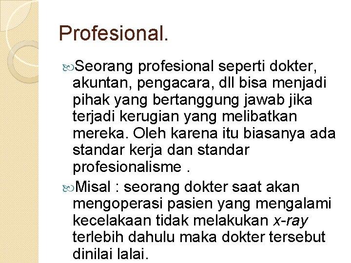 Profesional. Seorang profesional seperti dokter, akuntan, pengacara, dll bisa menjadi pihak yang bertanggung jawab